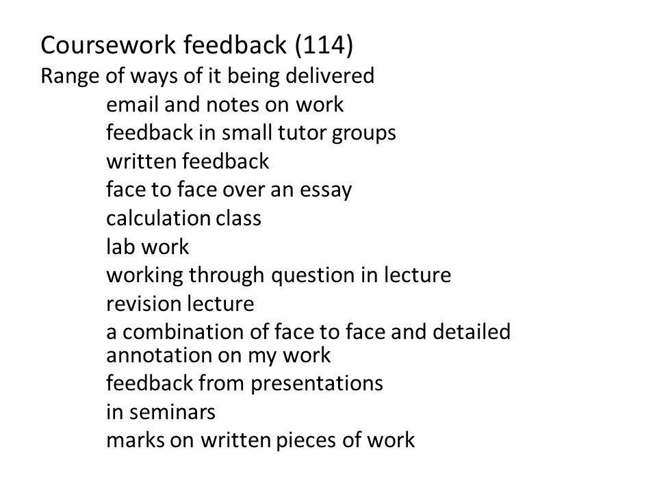 Coursework feedback (114) Range of ways of it being delivered email and notes on work feedback in small tutor groups written feedback face to face ove