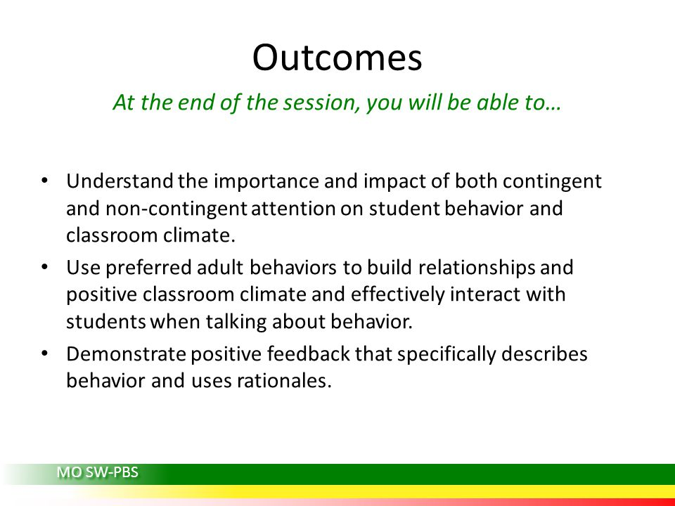 Outcomes At the end of the session, you will be able to… Understand the importance and impact of both contingent and non-contingent attention on student behavior and classroom climate.