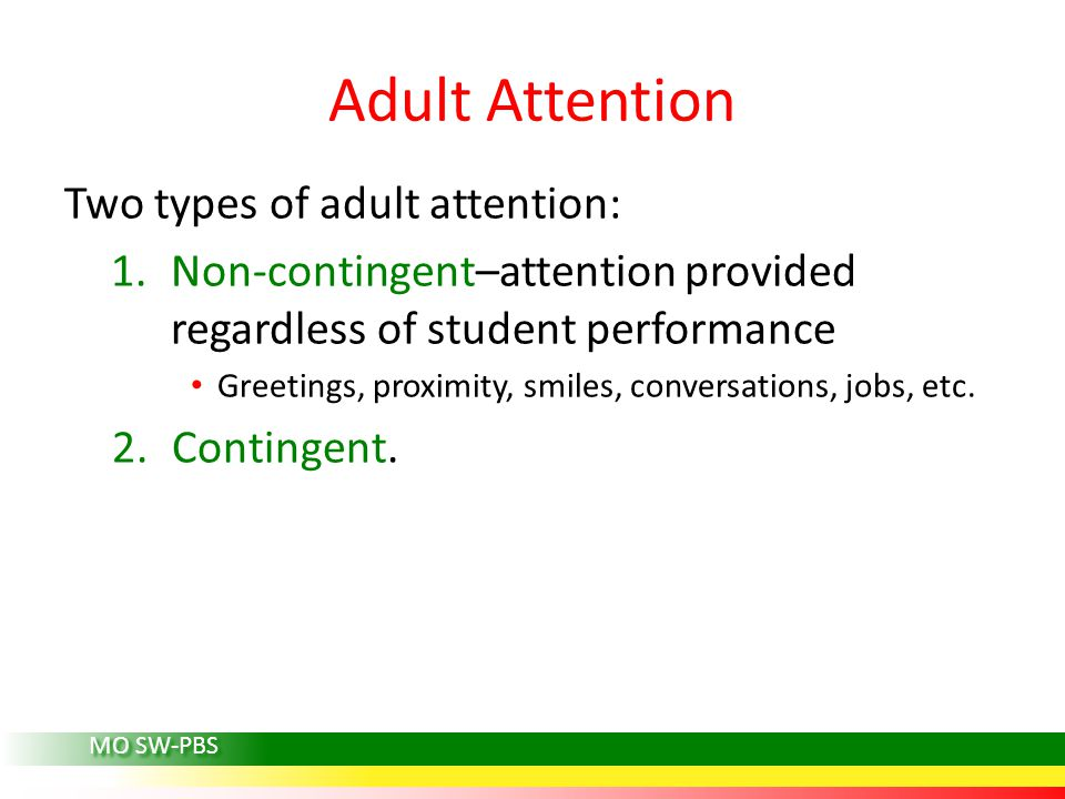 Adult Attention Two types of adult attention: 1.Non-contingent–attention provided regardless of student performance Greetings, proximity, smiles, conv