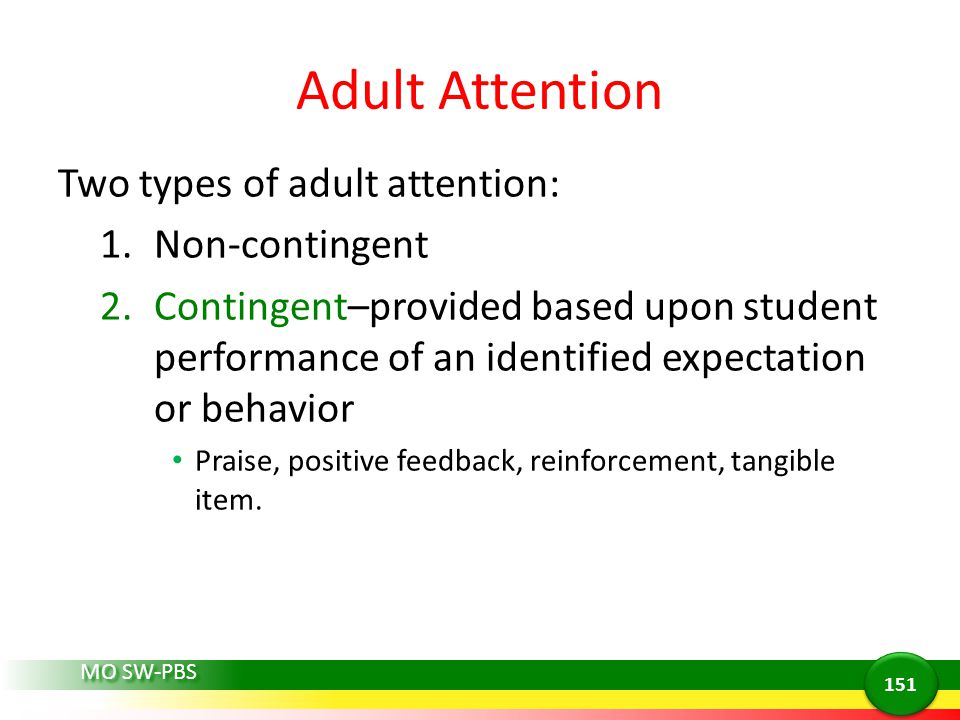 Adult Attention Two types of adult attention: 1.Non-contingent 2.Contingent–provided based upon student performance of an identified expectation or be