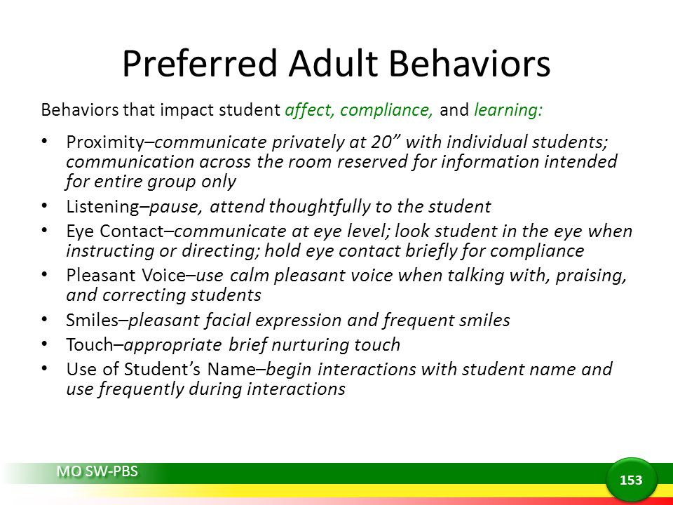 MO SW-PBS Preferred Adult Behaviors Behaviors that impact student affect, compliance, and learning: Proximity–communicate privately at 20 with individual students; communication across the room reserved for information intended for entire group only Listening–pause, attend thoughtfully to the student Eye Contact–communicate at eye level; look student in the eye when instructing or directing; hold eye contact briefly for compliance Pleasant Voice–use calm pleasant voice when talking with, praising, and correcting students Smiles–pleasant facial expression and frequent smiles Touch–appropriate brief nurturing touch Use of Students Name–begin interactions with student name and use frequently during interactions 153
