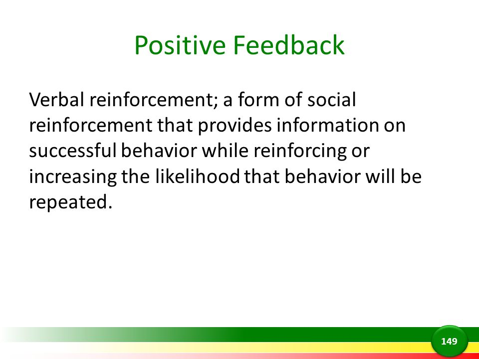 Positive Feedback Verbal reinforcement; a form of social reinforcement that provides information on successful behavior while reinforcing or increasin