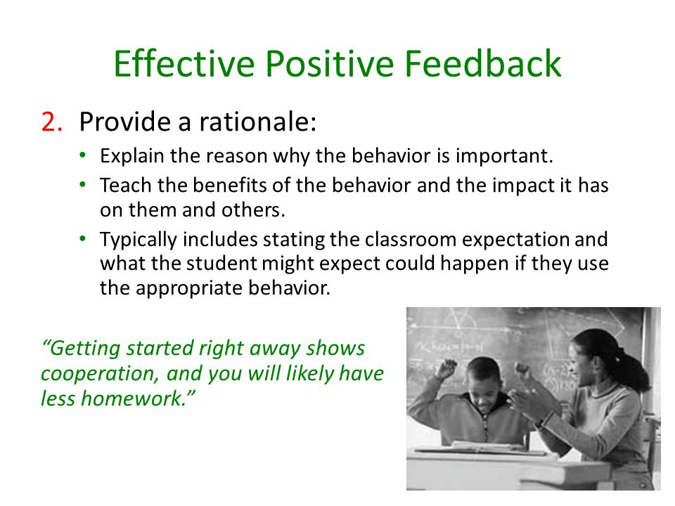 Effective Positive Feedback 2.Provide a rationale: Explain the reason why the behavior is important.