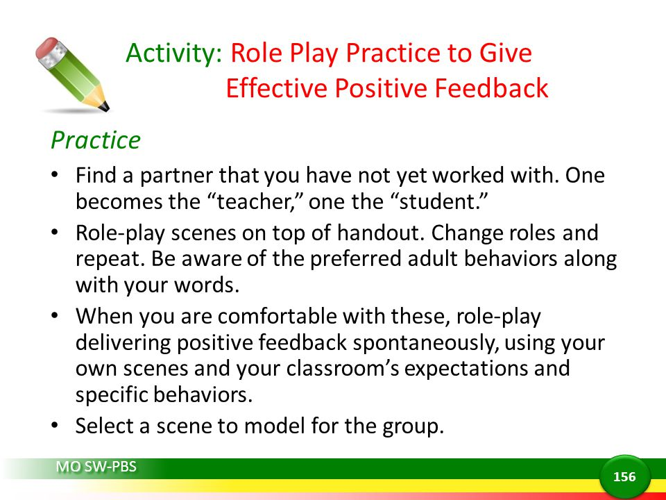 MO SW-PBS Activity: Role Play Practice to Give Effective Positive Feedback Practice Find a partner that you have not yet worked with. One becomes the