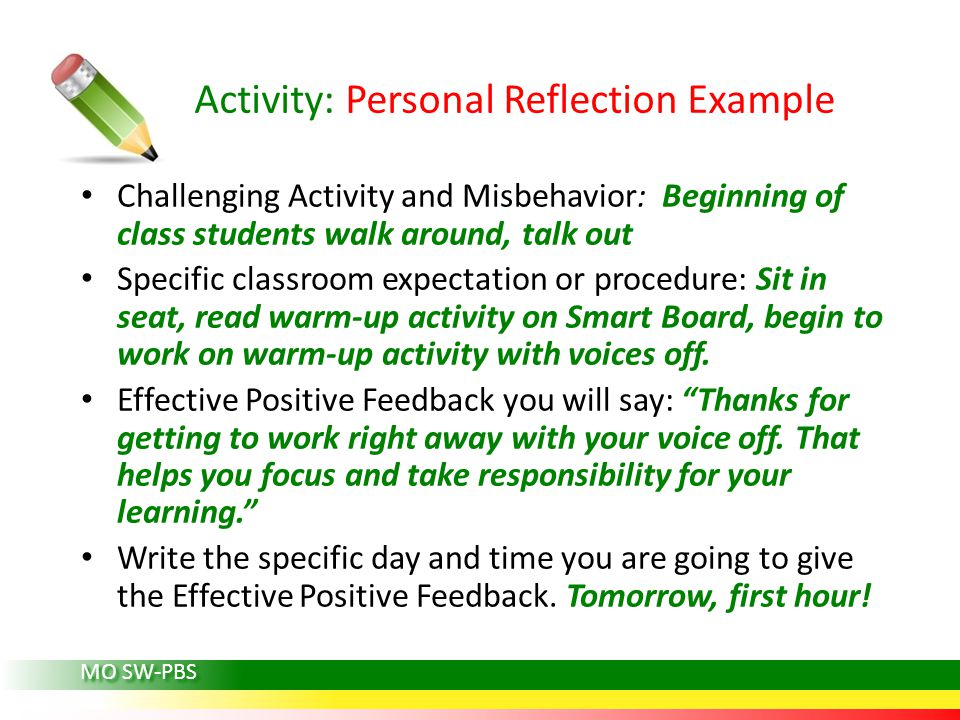 MO SW-PBS Activity: Personal Reflection Example Challenging Activity and Misbehavior: Beginning of class students walk around, talk out Specific classroom expectation or procedure: Sit in seat, read warm-up activity on Smart Board, begin to work on warm-up activity with voices off.