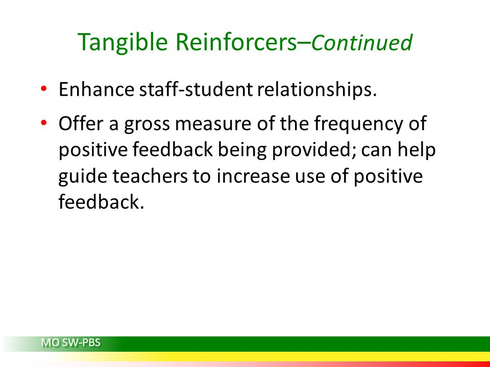 Tangible Reinforcers– Continued Enhance staff-student relationships. Offer a gross measure of the frequency of positive feedback being provided; can h
