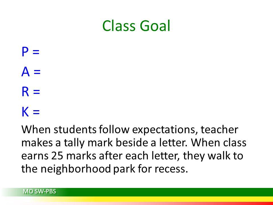 Class Goal P = A = R = K = When students follow expectations, teacher makes a tally mark beside a letter. When class earns 25 marks after each letter,