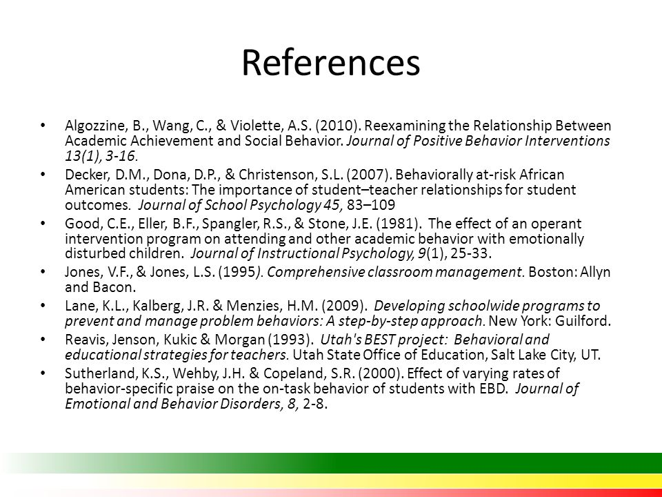 References Algozzine, B., Wang, C., & Violette, A.S. (2010). Reexamining the Relationship Between Academic Achievement and Social Behavior. Journal of