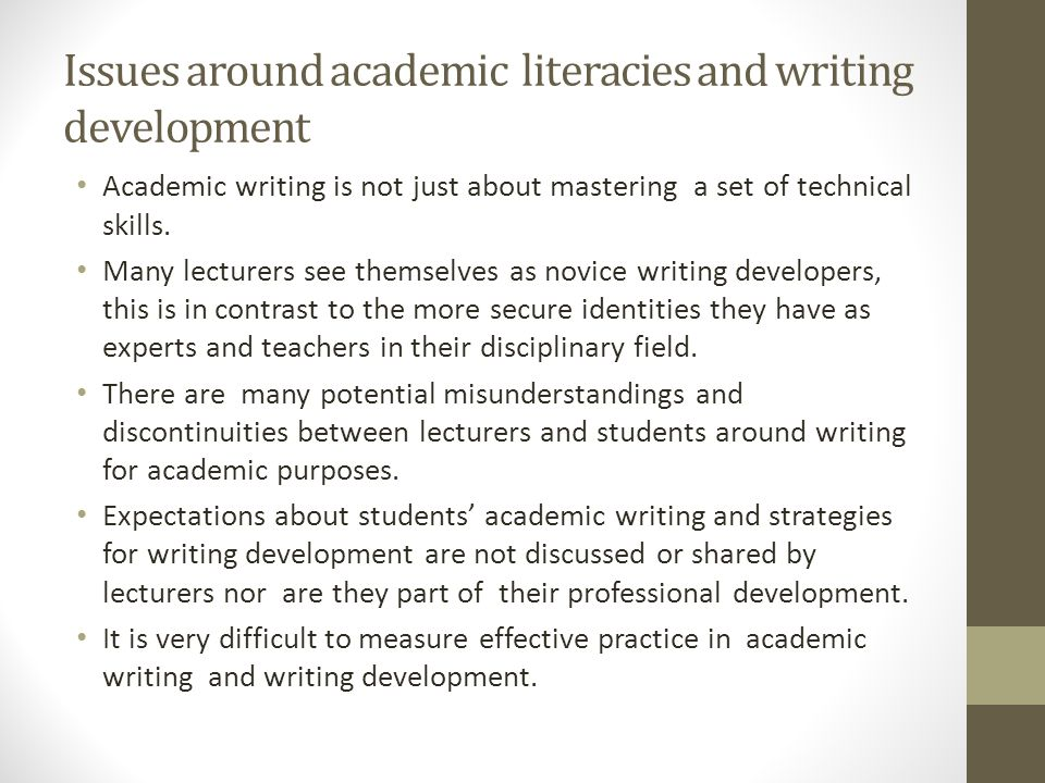 Issues around academic literacies and writing development Academic writing is not just about mastering a set of technical skills.