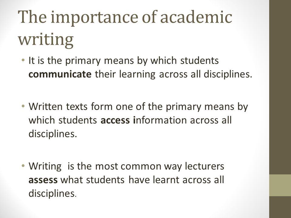 The importance of academic writing It is the primary means by which students communicate their learning across all disciplines. Written texts form one