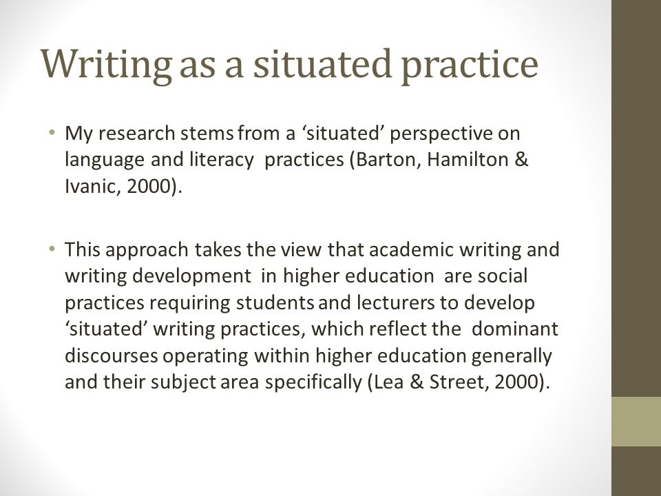 Writing as a situated practice My research stems from a situated perspective on language and literacy practices (Barton, Hamilton & Ivanic, 2000). Thi