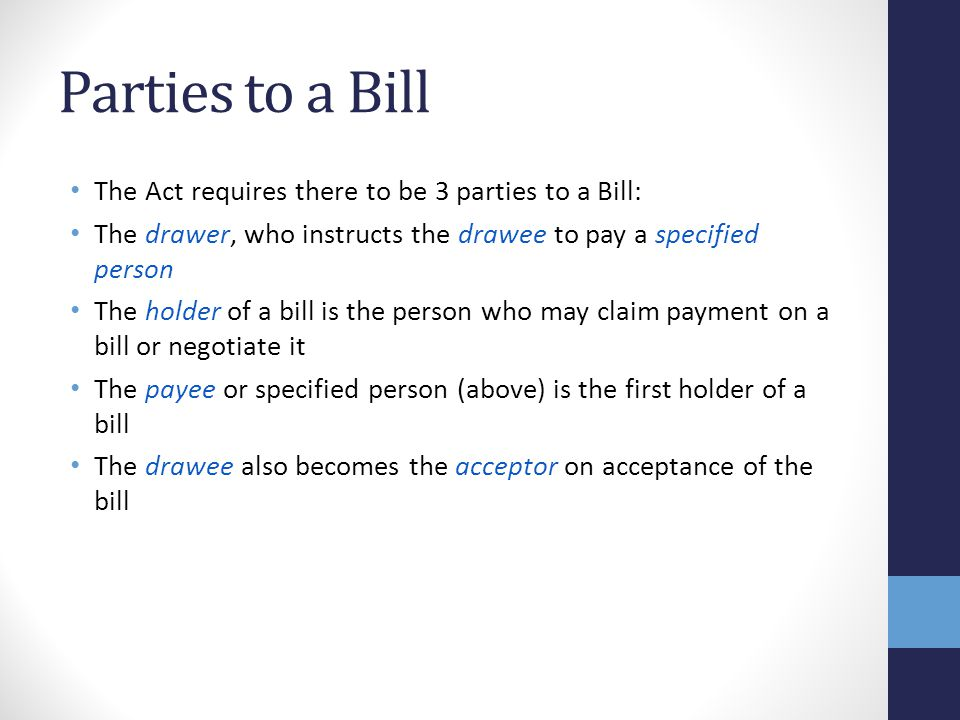 Parties to a Bill The Act requires there to be 3 parties to a Bill: The drawer, who instructs the drawee to pay a specified person The holder of a bill is the person who may claim payment on a bill or negotiate it The payee or specified person (above) is the first holder of a bill The drawee also becomes the acceptor on acceptance of the bill