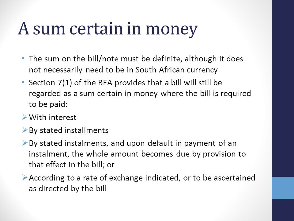A sum certain in money The sum on the bill/note must be definite, although it does not necessarily need to be in South African currency Section 7(1) of the BEA provides that a bill will still be regarded as a sum certain in money where the bill is required to be paid: With interest By stated installments By stated instalments, and upon default in payment of an instalment, the whole amount becomes due by provision to that effect in the bill; or According to a rate of exchange indicated, or to be ascertained as directed by the bill