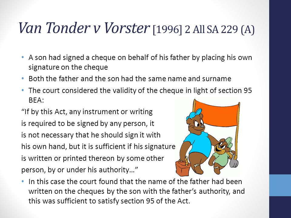 Van Tonder v Vorster [1996] 2 All SA 229 (A) A son had signed a cheque on behalf of his father by placing his own signature on the cheque Both the father and the son had the same name and surname The court considered the validity of the cheque in light of section 95 BEA: If by this Act, any instrument or writing is required to be signed by any person, it is not necessary that he should sign it with his own hand, but it is sufficient if his signature is written or printed thereon by some other person, by or under his authority… In this case the court found that the name of the father had been written on the cheques by the son with the fathers authority, and this was sufficient to satisfy section 95 of the Act.