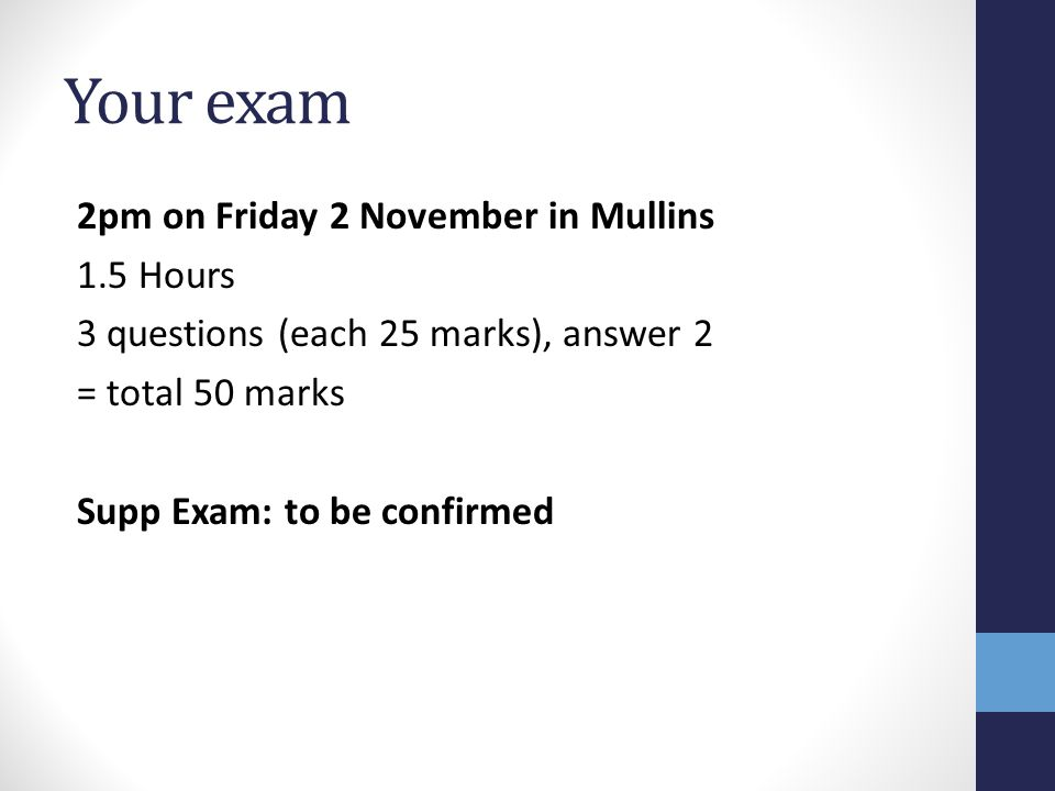 Your exam 2pm on Friday 2 November in Mullins 1.5 Hours 3 questions (each 25 marks), answer 2 = total 50 marks Supp Exam: to be confirmed