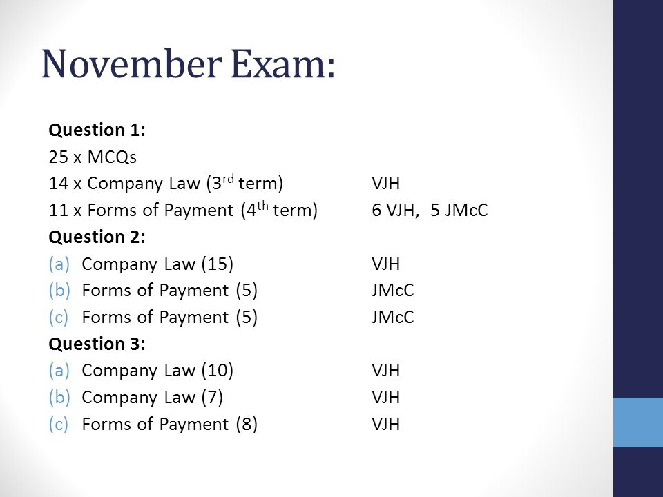 November Exam: Question 1: 25 x MCQs 14 x Company Law (3 rd term)VJH 11 x Forms of Payment (4 th term)6 VJH, 5 JMcC Question 2: (a)Company Law (15)VJH (b)Forms of Payment (5)JMcC (c)Forms of Payment (5)JMcC Question 3: (a)Company Law (10)VJH (b)Company Law (7)VJH (c)Forms of Payment (8)VJH