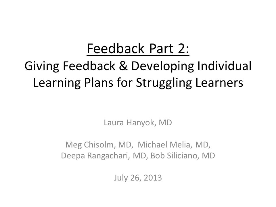 Feedback Part 2: Giving Feedback & Developing Individual Learning Plans for Struggling Learners Laura Hanyok, MD Meg Chisolm, MD, Michael Melia, MD, Deepa Rangachari, MD, Bob Siliciano, MD July 26, 2013