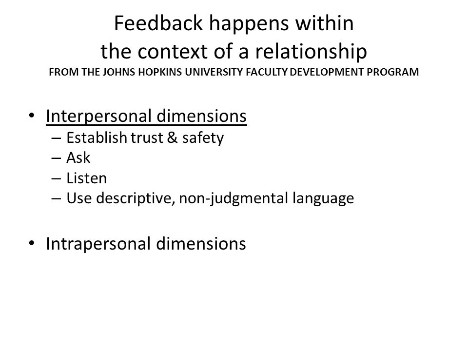 Feedback happens within the context of a relationship FROM THE JOHNS HOPKINS UNIVERSITY FACULTY DEVELOPMENT PROGRAM Interpersonal dimensions – Establish trust & safety – Ask – Listen – Use descriptive, non-judgmental language Intrapersonal dimensions – Think of yourself as a coach, not a judge – Be aware of your own feelings & assumptions – Try to understand recipients perspective – After, reflect on the encounter