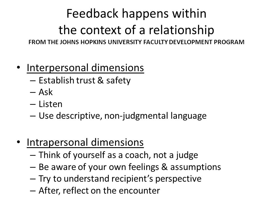 Feedback happens within the context of a relationship FROM THE JOHNS HOPKINS UNIVERSITY FACULTY DEVELOPMENT PROGRAM Interpersonal dimensions – Establi