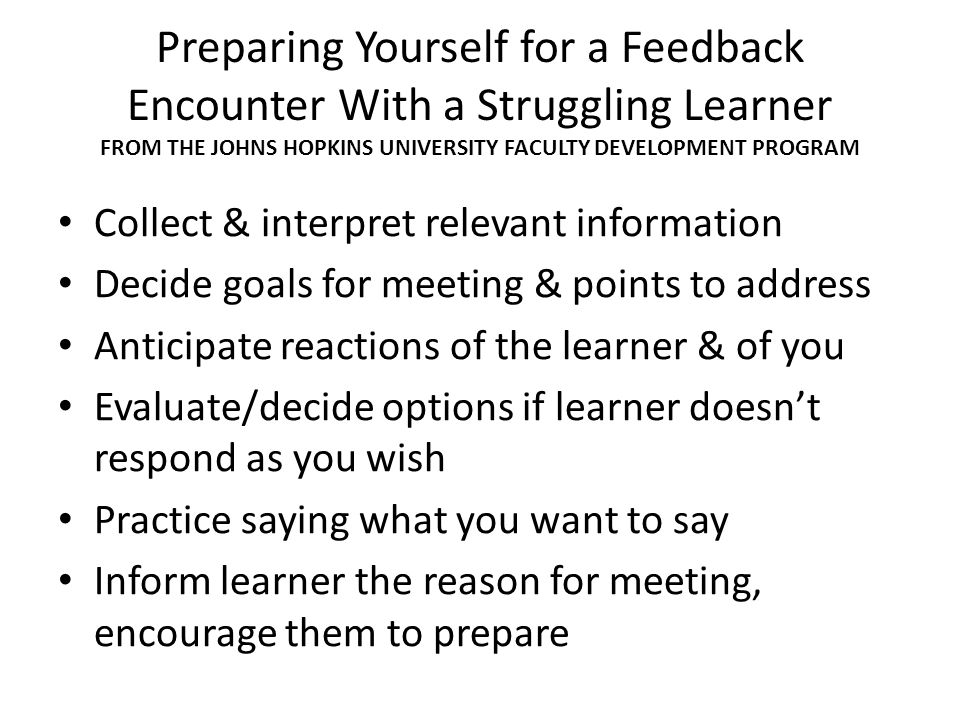 Preparing Yourself for a Feedback Encounter With a Struggling Learner FROM THE JOHNS HOPKINS UNIVERSITY FACULTY DEVELOPMENT PROGRAM Collect & interpre