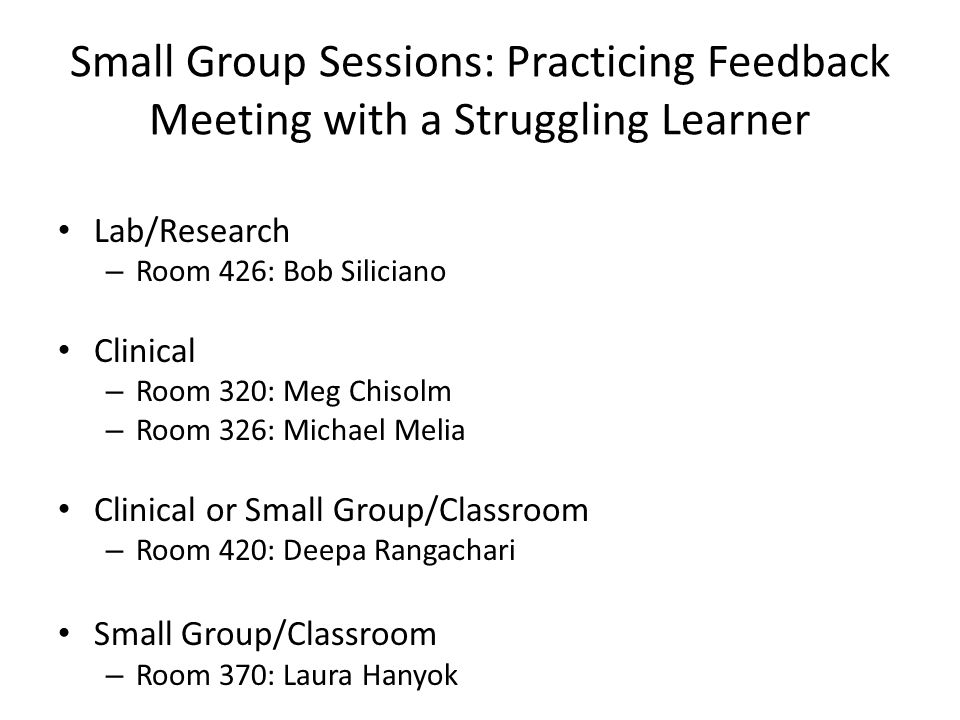 Small Group Sessions: Practicing Feedback Meeting with a Struggling Learner Lab/Research – Room 426: Bob Siliciano Clinical – Room 320: Meg Chisolm –