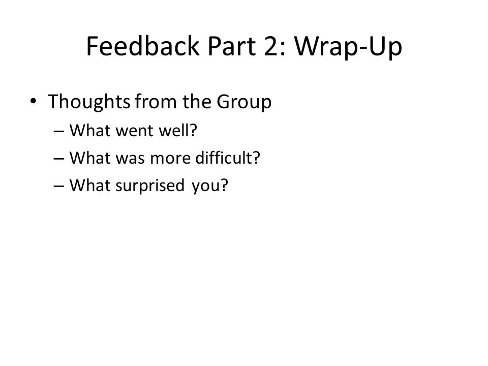 Feedback Part 2: Wrap-Up Thoughts from the Group – What went well? – What was more difficult? – What surprised you?