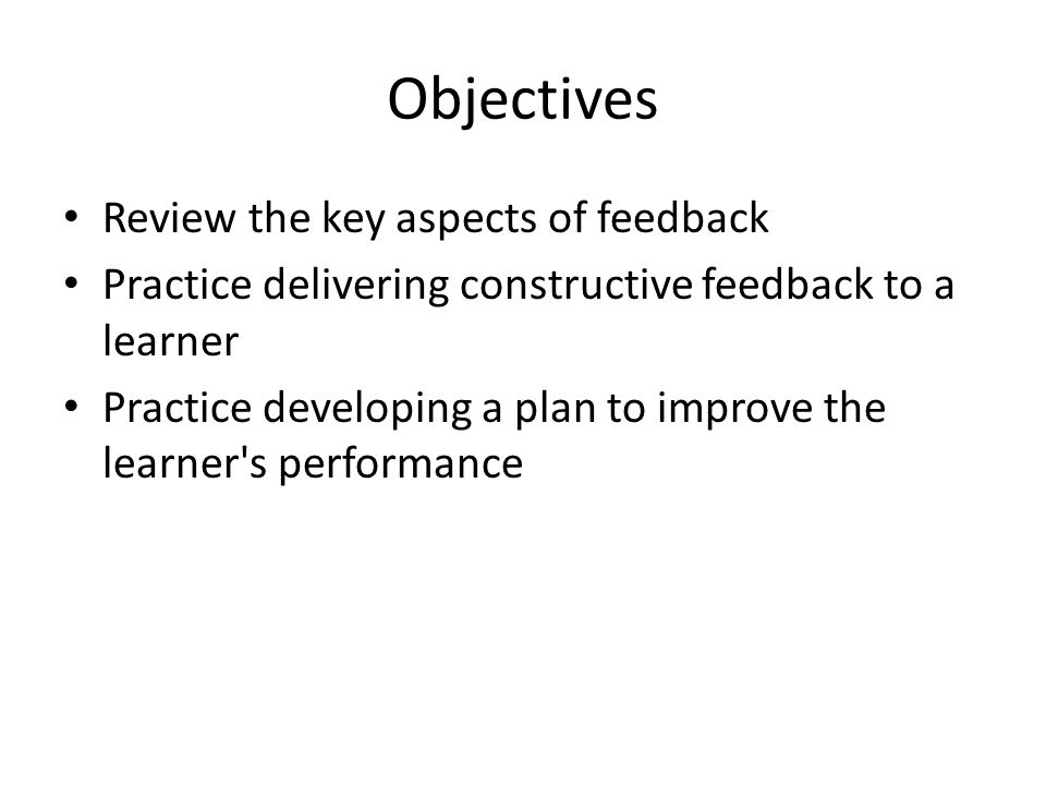 Objectives Review the key aspects of feedback Practice delivering constructive feedback to a learner Practice developing a plan to improve the learner