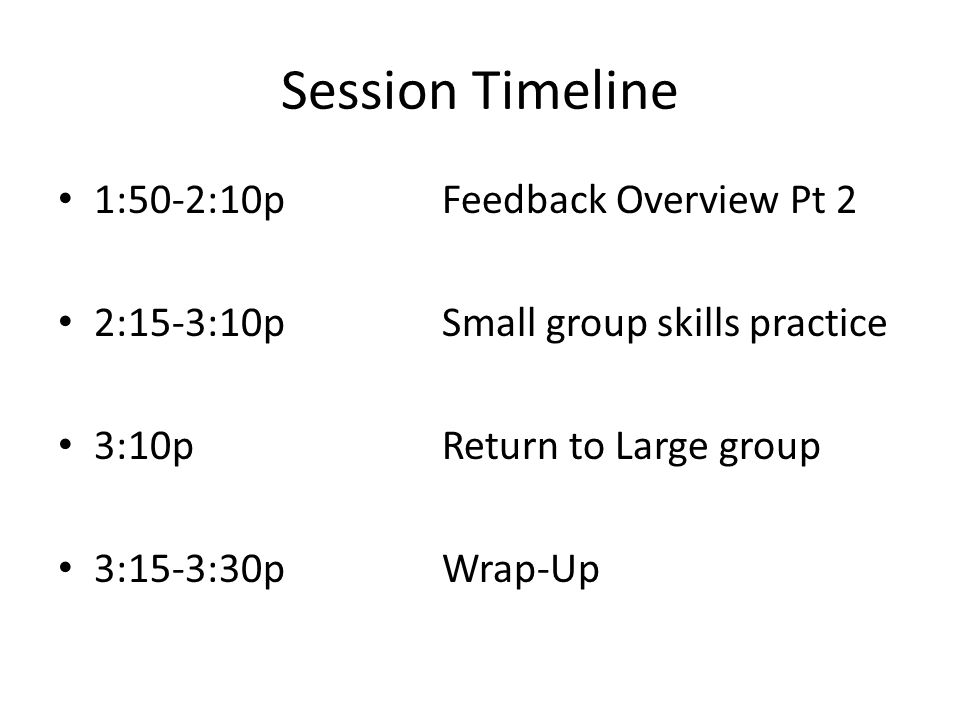 Session Timeline 1:50-2:10pFeedback Overview Pt 2 2:15-3:10pSmall group skills practice 3:10pReturn to Large group 3:15-3:30pWrap-Up