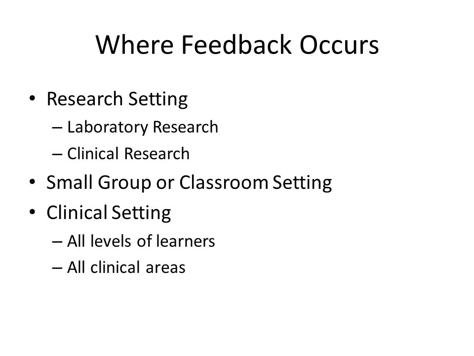 Where Feedback Occurs Research Setting – Laboratory Research – Clinical Research Small Group or Classroom Setting Clinical Setting – All levels of lea