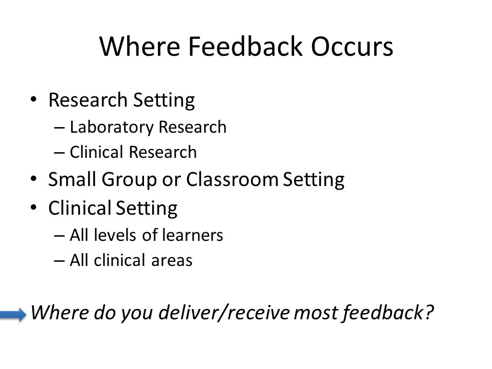 Where Feedback Occurs Research Setting – Laboratory Research – Clinical Research Small Group or Classroom Setting Clinical Setting – All levels of learners – All clinical areas Where do you deliver/receive most feedback