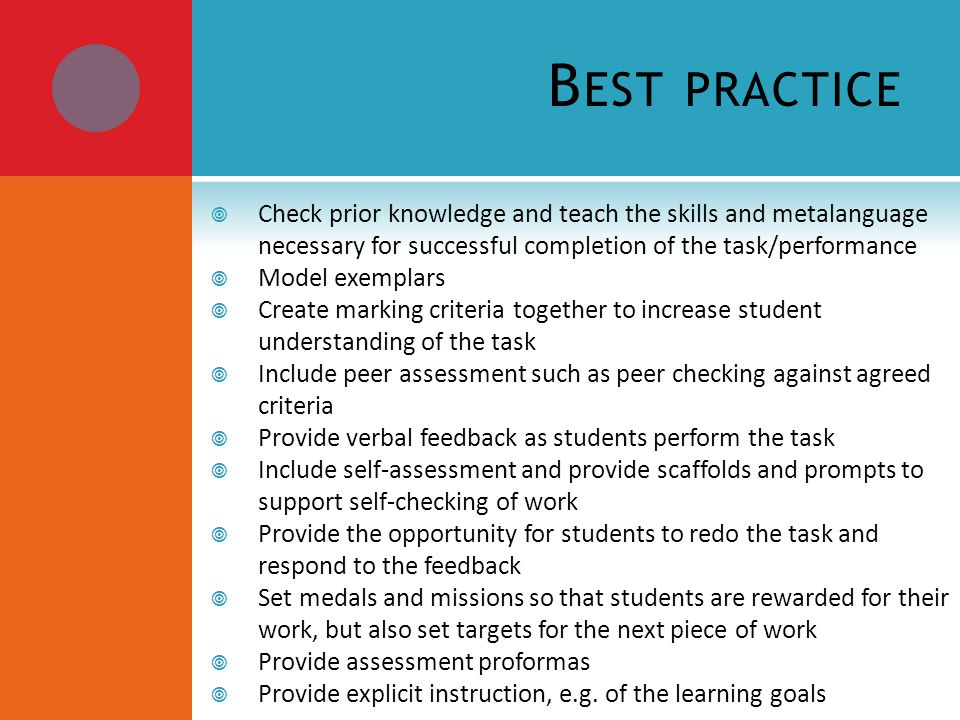 B EST PRACTICE Check prior knowledge and teach the skills and metalanguage necessary for successful completion of the task/performance Model exemplars Create marking criteria together to increase student understanding of the task Include peer assessment such as peer checking against agreed criteria Provide verbal feedback as students perform the task Include self-assessment and provide scaffolds and prompts to support self-checking of work Provide the opportunity for students to redo the task and respond to the feedback Set medals and missions so that students are rewarded for their work, but also set targets for the next piece of work Provide assessment proformas Provide explicit instruction, e.g.