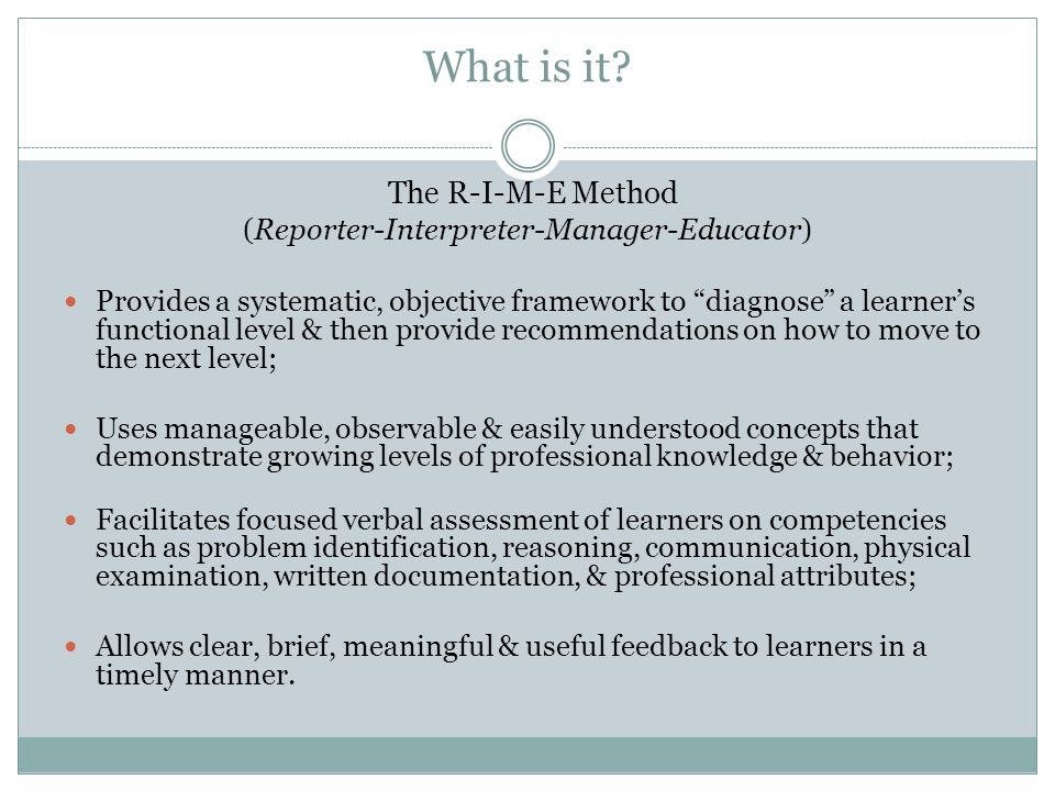 What is it? The R-I-M-E Method (Reporter-Interpreter-Manager-Educator) Provides a systematic, objective framework to diagnose a learners functional le