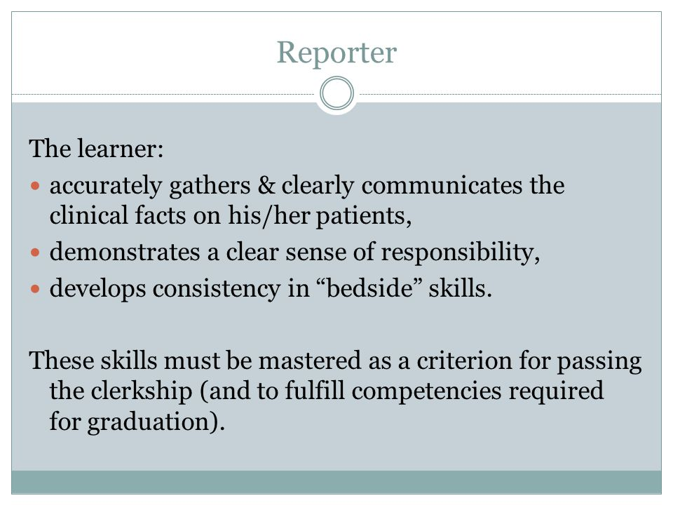 Reporter The learner: accurately gathers & clearly communicates the clinical facts on his/her patients, demonstrates a clear sense of responsibility,