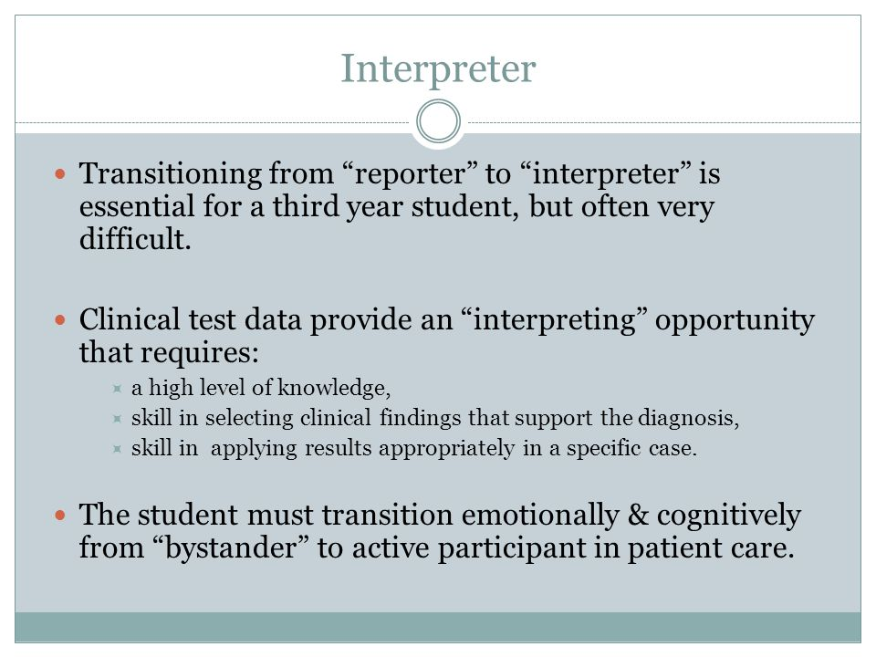 Interpreter Transitioning from reporter to interpreter is essential for a third year student, but often very difficult. Clinical test data provide an