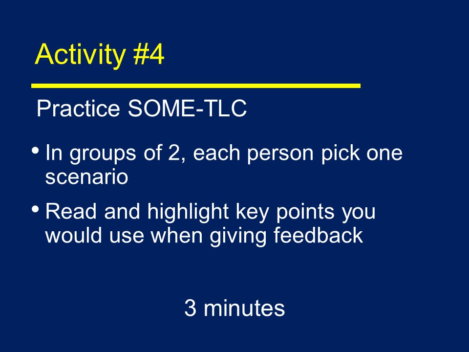 Activity #4 In groups of 2, each person pick one scenario Read and highlight key points you would use when giving feedback 3 minutes Practice SOME-TLC