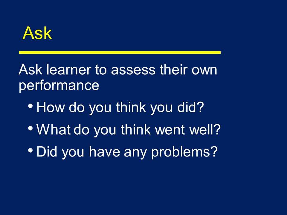 Ask Ask learner to assess their own performance How do you think you did.