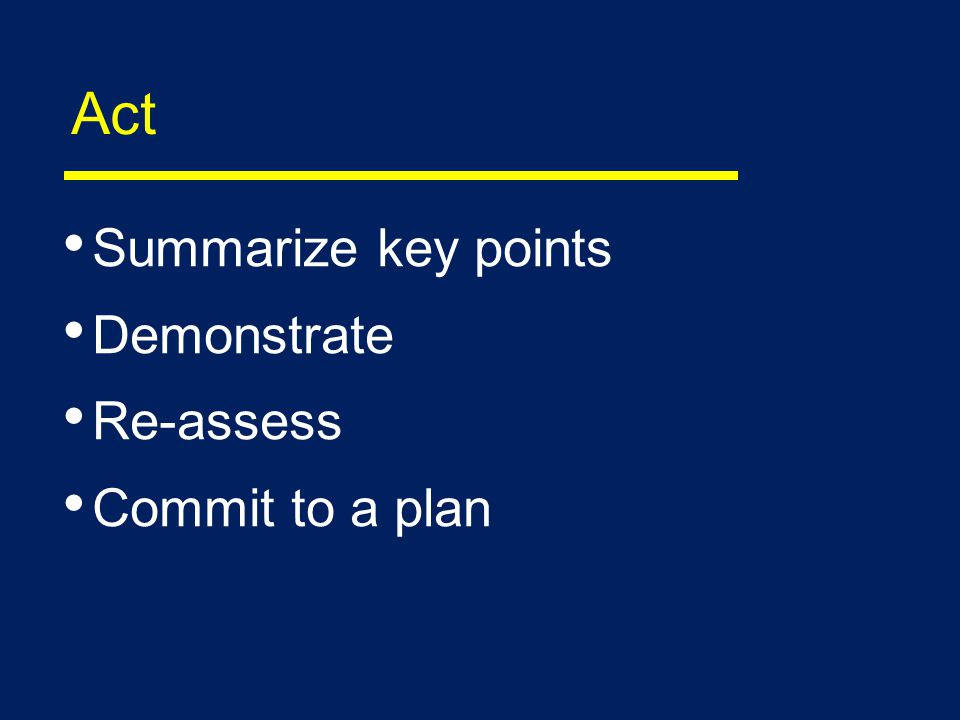 Act Summarize key points Demonstrate Re-assess Commit to a plan