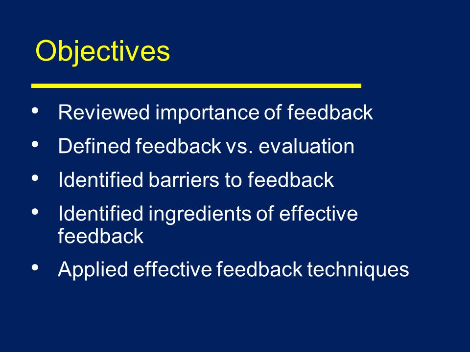 Objectives Reviewed importance of feedback Defined feedback vs.