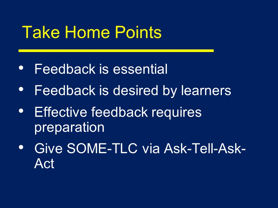 Take Home Points Feedback is essential Feedback is desired by learners Effective feedback requires preparation Give SOME-TLC via Ask-Tell-Ask- Act