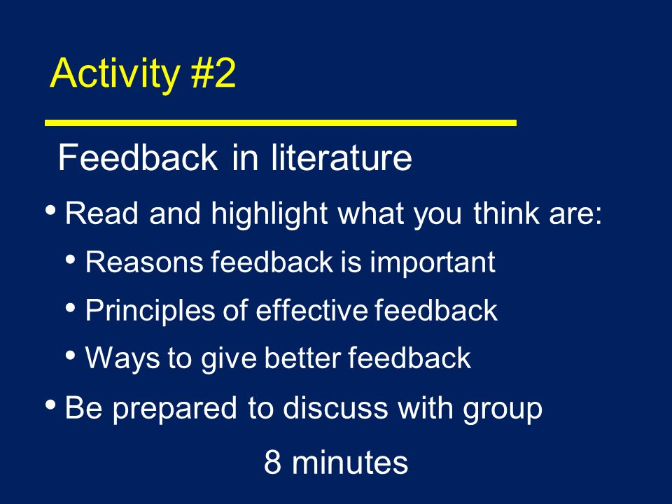 Activity #2 Read and highlight what you think are: Reasons feedback is important Principles of effective feedback Ways to give better feedback Be prepared to discuss with group 8 minutes Feedback in literature