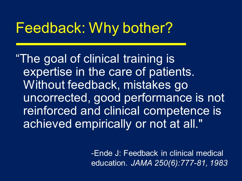 Feedback: Why bother. The goal of clinical training is expertise in the care of patients.