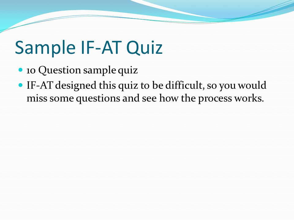 Sample IF-AT Quiz 10 Question sample quiz IF-AT designed this quiz to be difficult, so you would miss some questions and see how the process works.