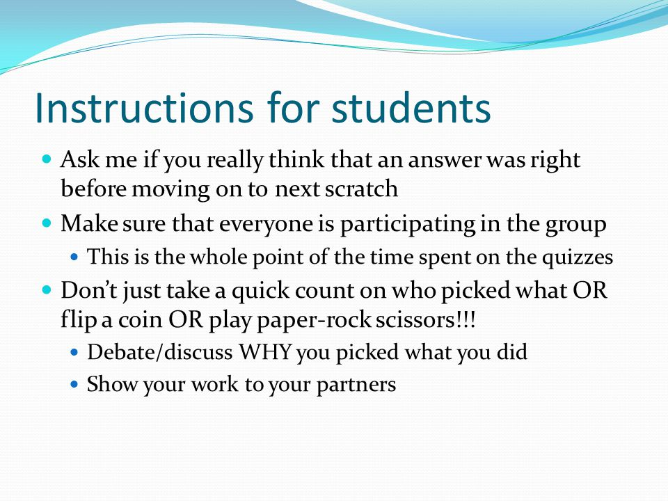 Instructions for students Ask me if you really think that an answer was right before moving on to next scratch Make sure that everyone is participating in the group This is the whole point of the time spent on the quizzes Dont just take a quick count on who picked what OR flip a coin OR play paper-rock scissors!!.