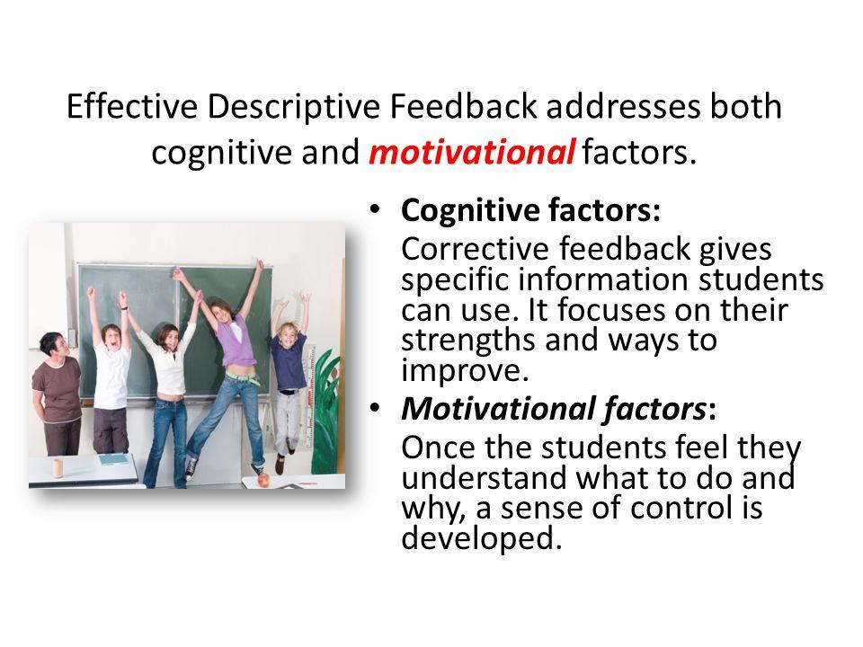 Effective Descriptive Feedback addresses both cognitive and motivational factors. Cognitive factors: Corrective feedback gives specific information st