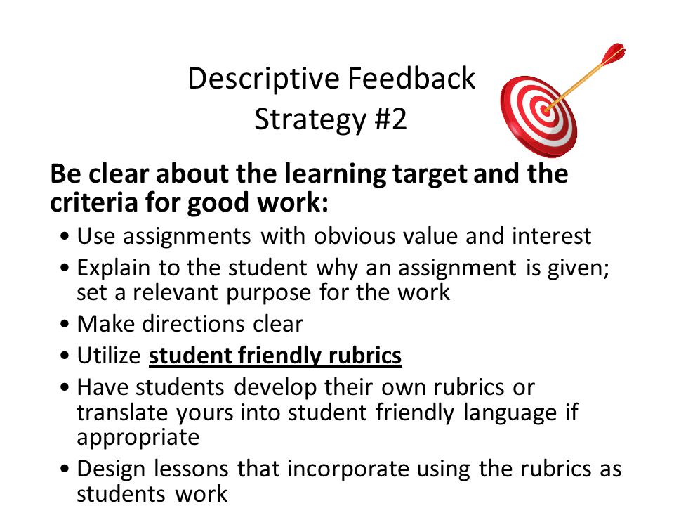 Descriptive Feedback Strategy #2 Be clear about the learning target and the criteria for good work: Use assignments with obvious value and interest Explain to the student why an assignment is given; set a relevant purpose for the work Make directions clear Utilize student friendly rubrics Have students develop their own rubrics or translate yours into student friendly language if appropriate Design lessons that incorporate using the rubrics as students work