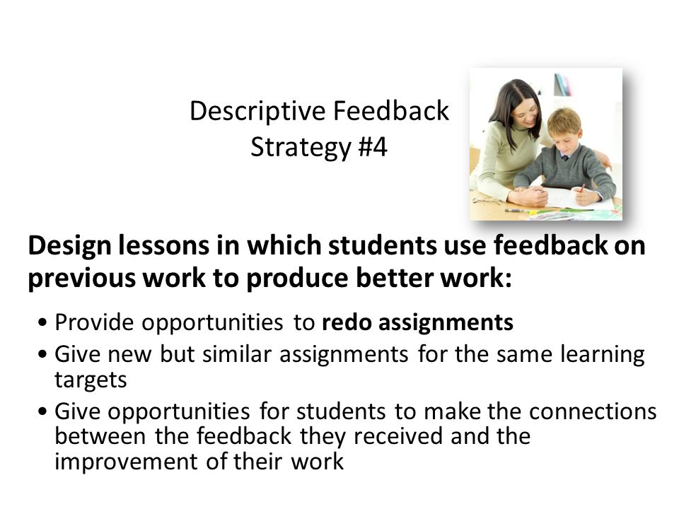 Descriptive Feedback Strategy #4 Design lessons in which students use feedback on previous work to produce better work: Provide opportunities to redo assignments Give new but similar assignments for the same learning targets Give opportunities for students to make the connections between the feedback they received and the improvement of their work