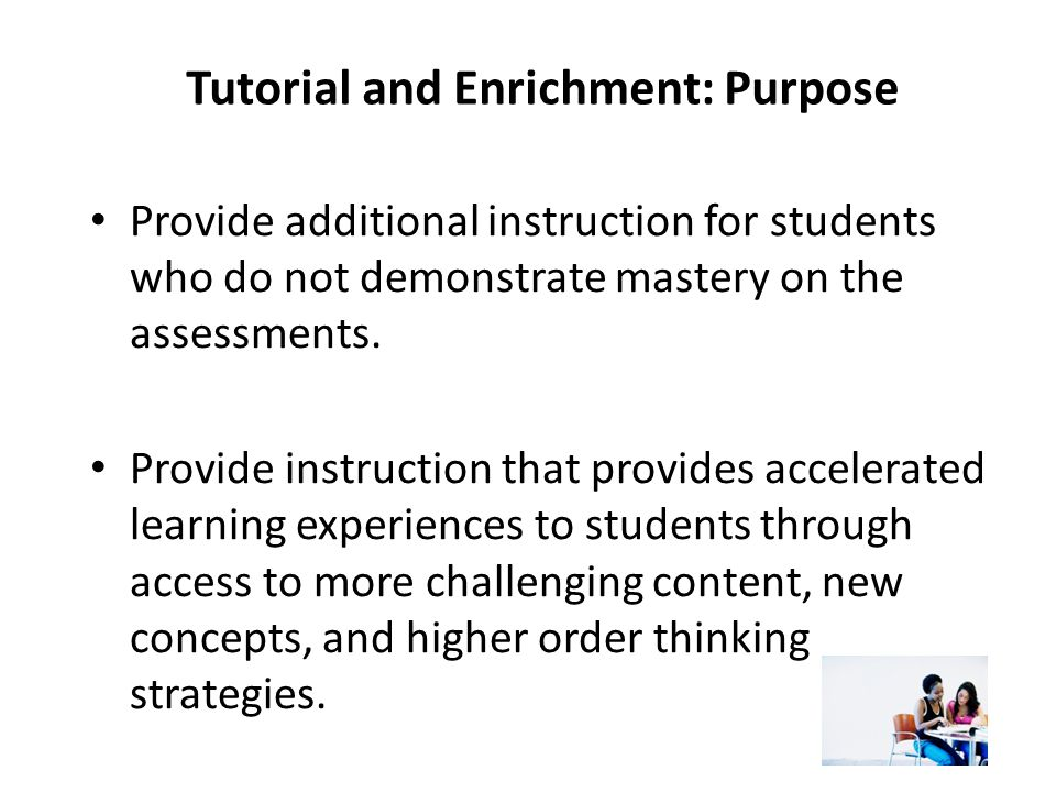 Tutorial and Enrichment: Purpose Provide additional instruction for students who do not demonstrate mastery on the assessments. Provide instruction th