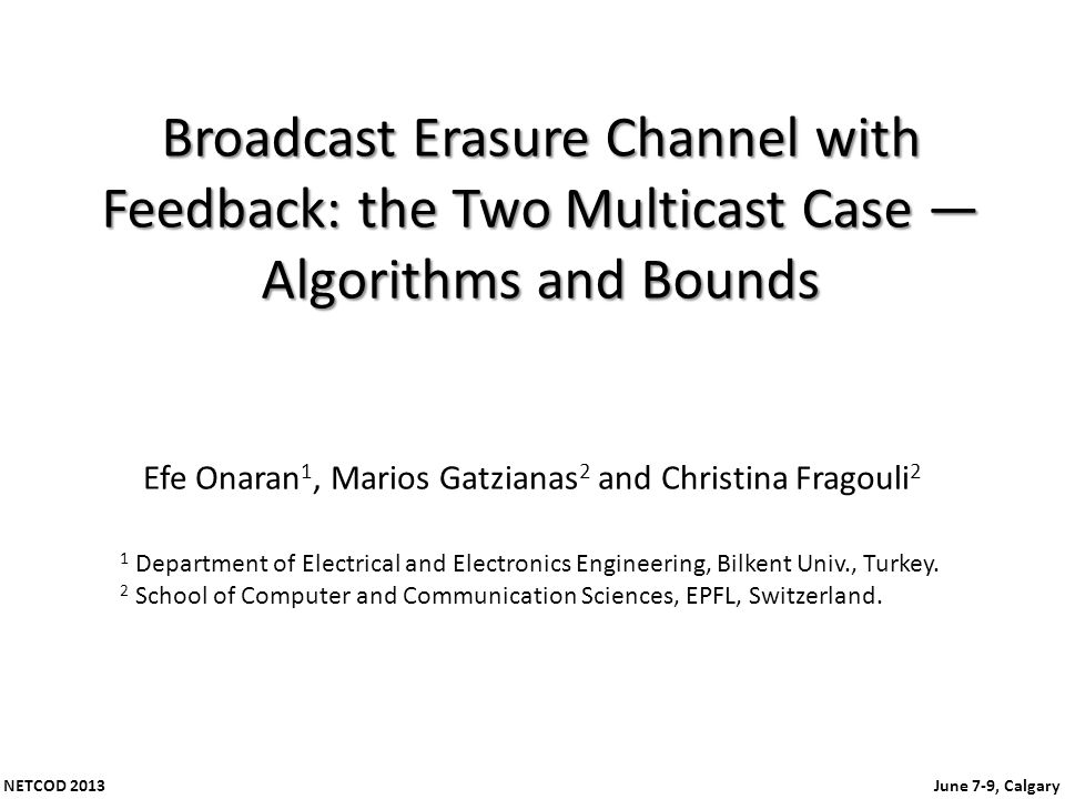 NETCOD 2013 June 7-9, Calgary Broadcast Erasure Channel with Feedback: the Two Multicast Case Algorithms and Bounds Efe Onaran 1, Marios Gatzianas 2 and Christina Fragouli 2 1 Department of Electrical and Electronics Engineering, Bilkent Univ., Turkey.