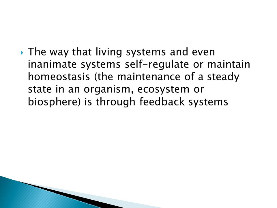The way that living systems and even inanimate systems self-regulate or maintain homeostasis (the maintenance of a steady state in an organism, ecosystem or biosphere) is through feedback systems