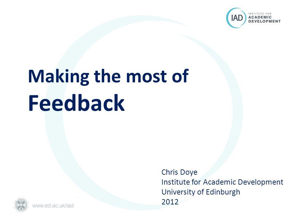 Making the most of Feedback Chris Doye Institute for Academic Development University of Edinburgh 2012